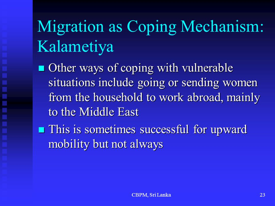CBPM, Sri Lanka23 Migration as Coping Mechanism: Kalametiya Other ways of coping with vulnerable situations include going or sending women from the household to work abroad, mainly to the Middle East Other ways of coping with vulnerable situations include going or sending women from the household to work abroad, mainly to the Middle East This is sometimes successful for upward mobility but not always This is sometimes successful for upward mobility but not always