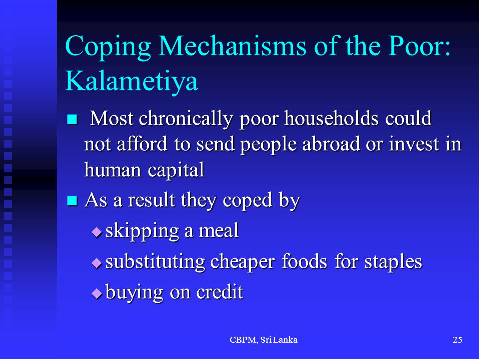 CBPM, Sri Lanka25 Coping Mechanisms of the Poor: Kalametiya Most chronically poor households could not afford to send people abroad or invest in human capital Most chronically poor households could not afford to send people abroad or invest in human capital As a result they coped by As a result they coped by  skipping a meal  substituting cheaper foods for staples  buying on credit