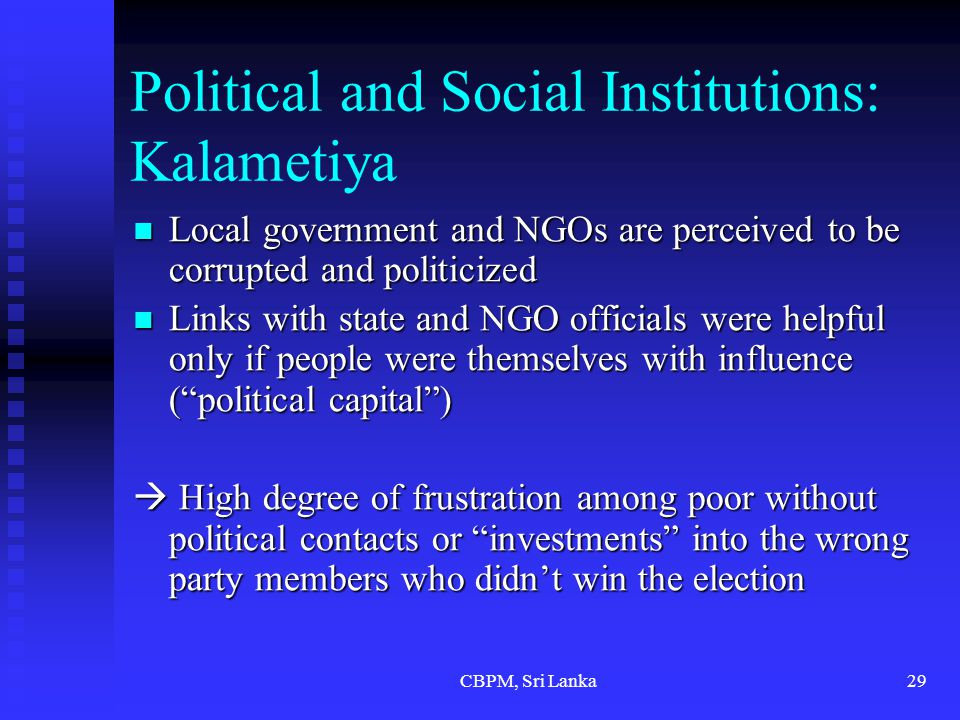 CBPM, Sri Lanka29 Political and Social Institutions: Kalametiya Local government and NGOs are perceived to be corrupted and politicized Local government and NGOs are perceived to be corrupted and politicized Links with state and NGO officials were helpful only if people were themselves with influence ( political capital ) Links with state and NGO officials were helpful only if people were themselves with influence ( political capital )  High degree of frustration among poor without political contacts or investments into the wrong party members who didn't win the election