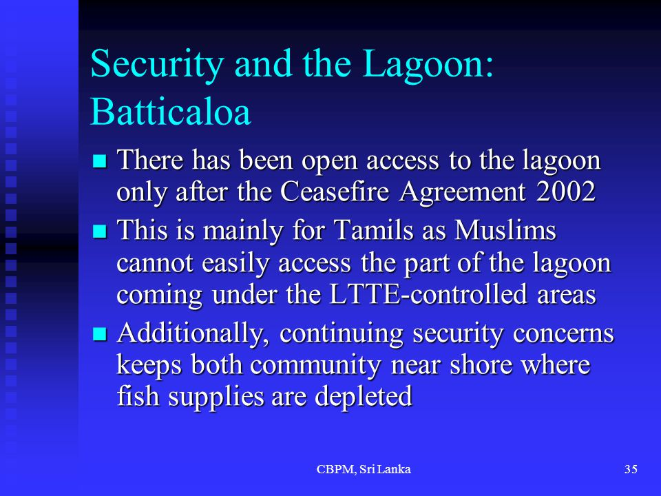 CBPM, Sri Lanka35 Security and the Lagoon: Batticaloa There has been open access to the lagoon only after the Ceasefire Agreement 2002 There has been open access to the lagoon only after the Ceasefire Agreement 2002 This is mainly for Tamils as Muslims cannot easily access the part of the lagoon coming under the LTTE-controlled areas This is mainly for Tamils as Muslims cannot easily access the part of the lagoon coming under the LTTE-controlled areas Additionally, continuing security concerns keeps both community near shore where fish supplies are depleted Additionally, continuing security concerns keeps both community near shore where fish supplies are depleted