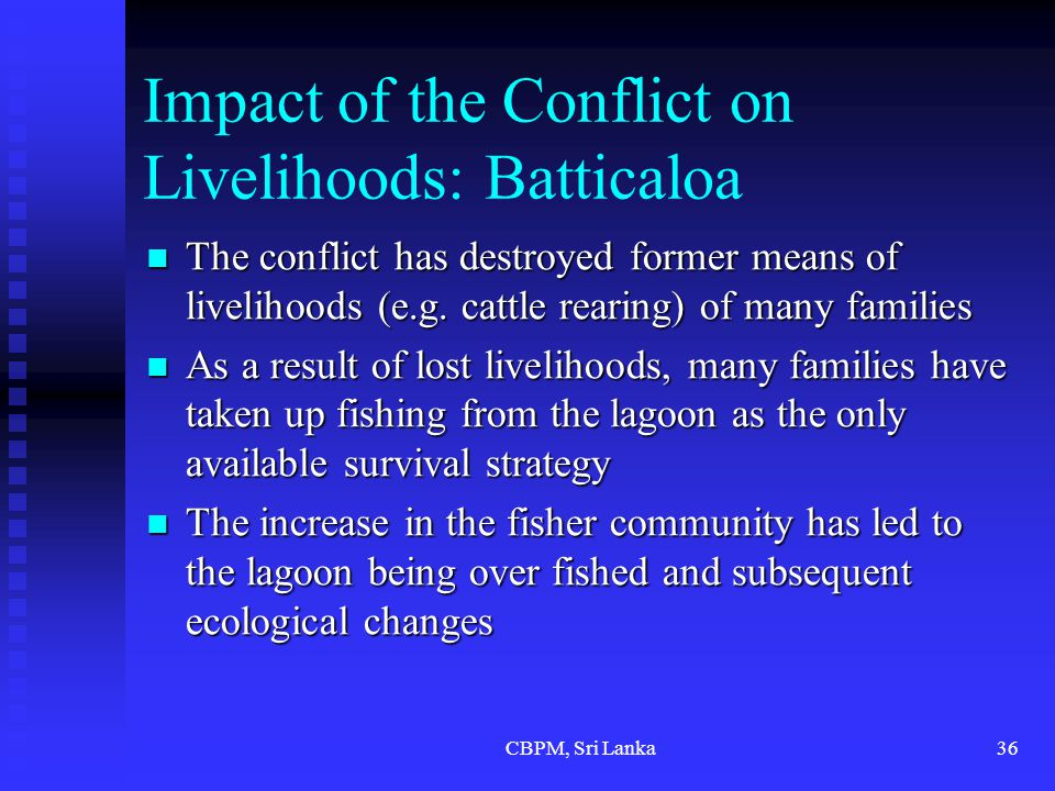CBPM, Sri Lanka36 Impact of the Conflict on Livelihoods: Batticaloa The conflict has destroyed former means of livelihoods (e.g.