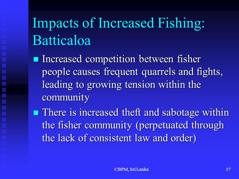 CBPM, Sri Lanka37 Impacts of Increased Fishing: Batticaloa Increased competition between fisher people causes frequent quarrels and fights, leading to growing tension within the community Increased competition between fisher people causes frequent quarrels and fights, leading to growing tension within the community There is increased theft and sabotage within the fisher community (perpetuated through the lack of consistent law and order) There is increased theft and sabotage within the fisher community (perpetuated through the lack of consistent law and order)