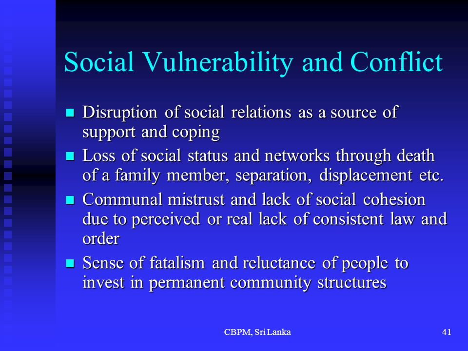 CBPM, Sri Lanka41 Social Vulnerability and Conflict Disruption of social relations as a source of support and coping Disruption of social relations as a source of support and coping Loss of social status and networks through death of a family member, separation, displacement etc.