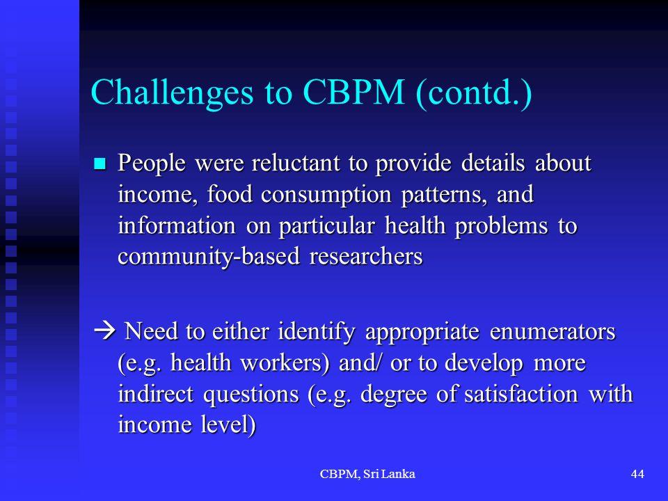 CBPM, Sri Lanka44 Challenges to CBPM (contd.) People were reluctant to provide details about income, food consumption patterns, and information on particular health problems to community-based researchers People were reluctant to provide details about income, food consumption patterns, and information on particular health problems to community-based researchers  Need to either identify appropriate enumerators (e.g.