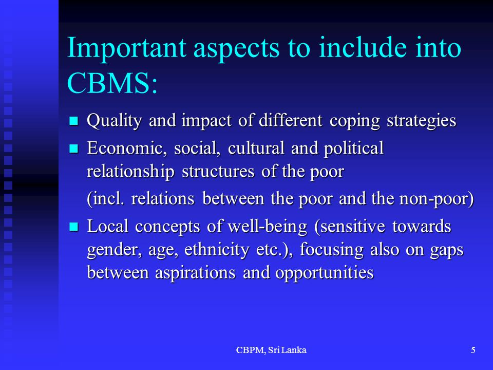CBPM, Sri Lanka5 Important aspects to include into CBMS: Quality and impact of different coping strategies Quality and impact of different coping strategies Economic, social, cultural and political relationship structures of the poor Economic, social, cultural and political relationship structures of the poor (incl.