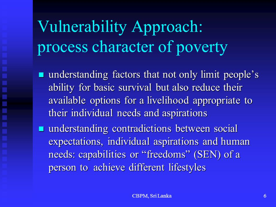 CBPM, Sri Lanka6 Vulnerability Approach: process character of poverty understanding factors that not only limit people's ability for basic survival but also reduce their available options for a livelihood appropriate to their individual needs and aspirations understanding factors that not only limit people's ability for basic survival but also reduce their available options for a livelihood appropriate to their individual needs and aspirations understanding contradictions between social expectations, individual aspirations and human needs: capabilities or freedoms (SEN) of a person to achieve different lifestyles understanding contradictions between social expectations, individual aspirations and human needs: capabilities or freedoms (SEN) of a person to achieve different lifestyles