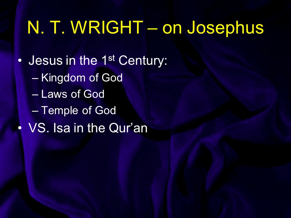 N. T. WRIGHT – on Josephus Jesus in the 1 st Century: –Kingdom of God –Laws of God –Temple of God VS. Isa in the Qur'an