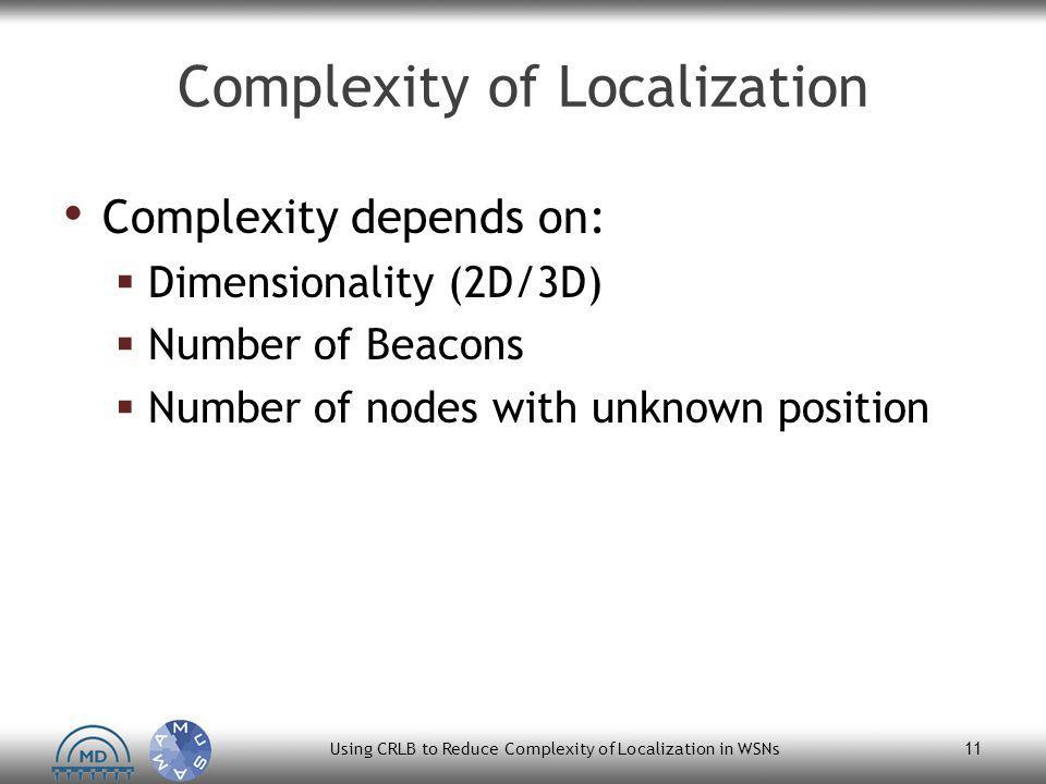 Complexity of Localization Complexity depends on:  Dimensionality (2D/3D)  Number of Beacons  Number of nodes with unknown position Using CRLB to Reduce Complexity of Localization in WSNs 11