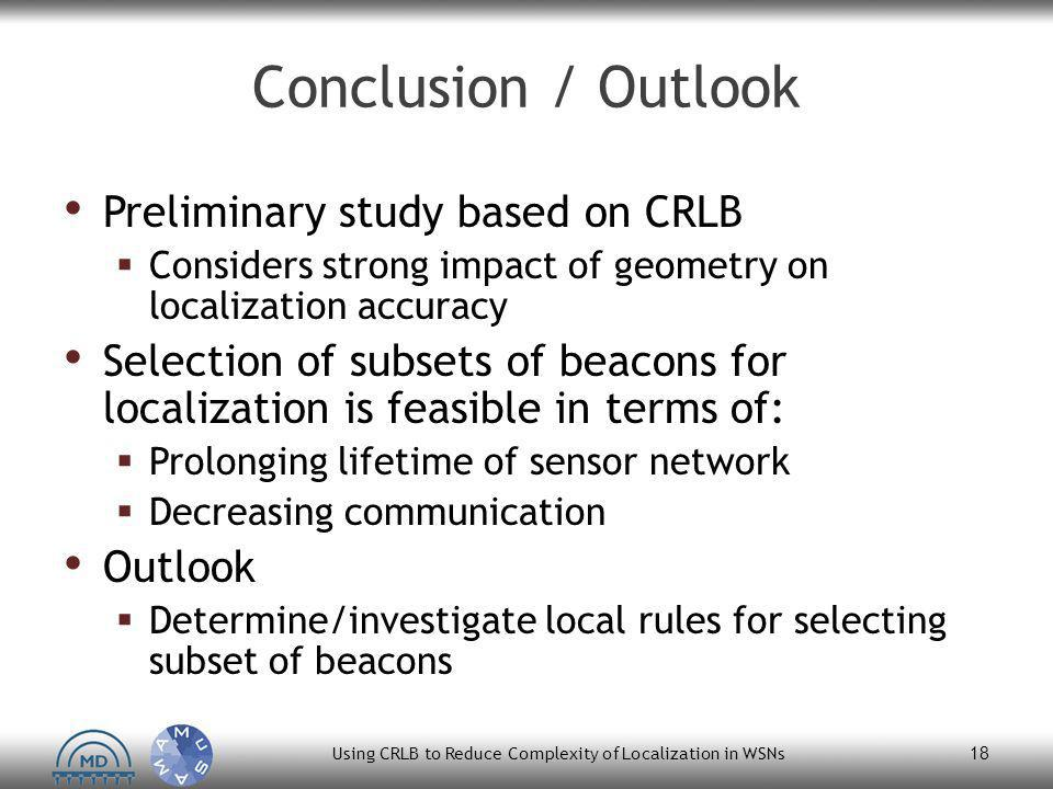 Conclusion / Outlook Preliminary study based on CRLB  Considers strong impact of geometry on localization accuracy Selection of subsets of beacons for localization is feasible in terms of:  Prolonging lifetime of sensor network  Decreasing communication Outlook  Determine/investigate local rules for selecting subset of beacons Using CRLB to Reduce Complexity of Localization in WSNs 18