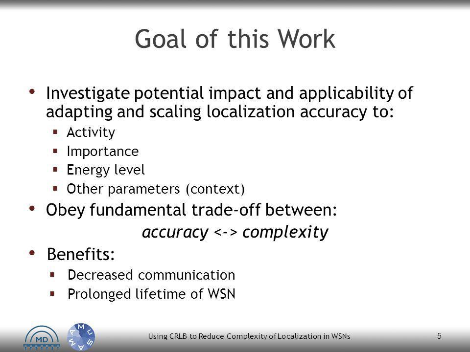 Goal of this Work Investigate potential impact and applicability of adapting and scaling localization accuracy to:  Activity  Importance  Energy level  Other parameters (context) Obey fundamental trade-off between: accuracy complexity Benefits:  Decreased communication  Prolonged lifetime of WSN Using CRLB to Reduce Complexity of Localization in WSNs 5