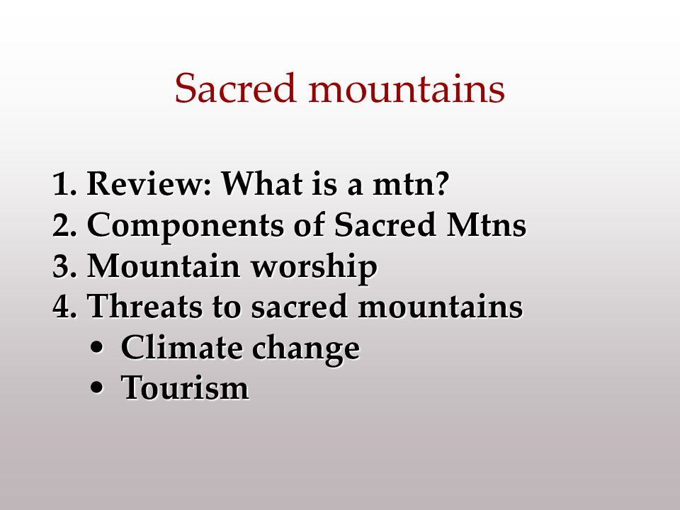 1.Review: What is a mtn? 2.Components of Sacred Mtns 3.Mountain worship 4.Threats to sacred mountains Climate changeClimate change TourismTourism Sacr