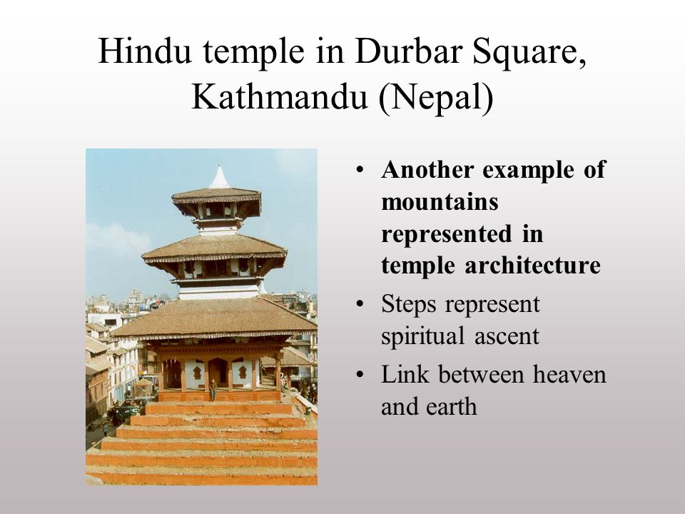 Hindu temple in Durbar Square, Kathmandu (Nepal) Another example of mountains represented in temple architecture Steps represent spiritual ascent Link