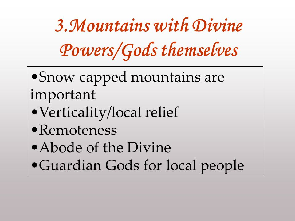 Snow capped mountains are important Verticality/local relief Remoteness Abode of the Divine Guardian Gods for local people 3.Mountains with Divine Powers/Gods themselves