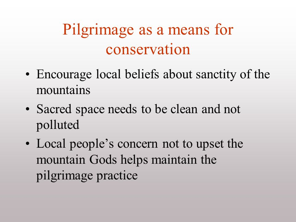 Pilgrimage as a means for conservation Encourage local beliefs about sanctity of the mountains Sacred space needs to be clean and not polluted Local people's concern not to upset the mountain Gods helps maintain the pilgrimage practice
