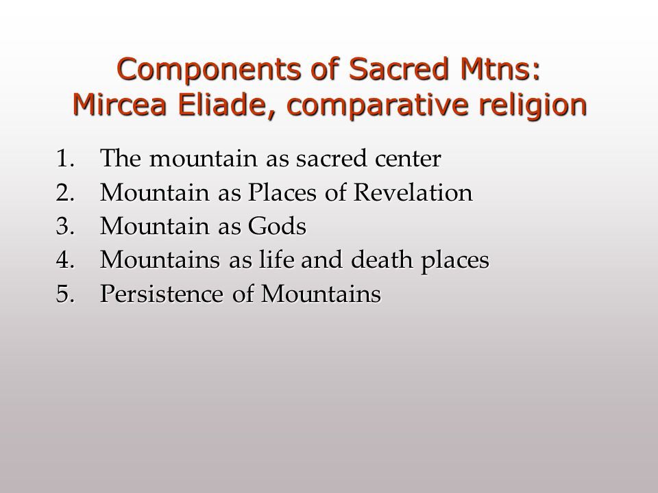 Components of Sacred Mtns: Mircea Eliade, comparative religion 1.The mountain as sacred center 2.Mountain as Places of Revelation 3.Mountain as Gods 4.Mountains as life and death places 5.Persistence of Mountains