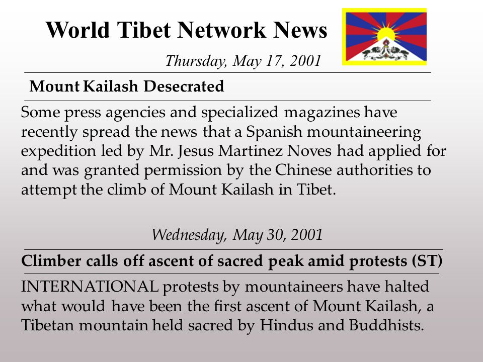 World Tibet Network News Thursday, May 17, 2001 Mount Kailash Desecrated Some press agencies and specialized magazines have recently spread the news that a Spanish mountaineering expedition led by Mr.