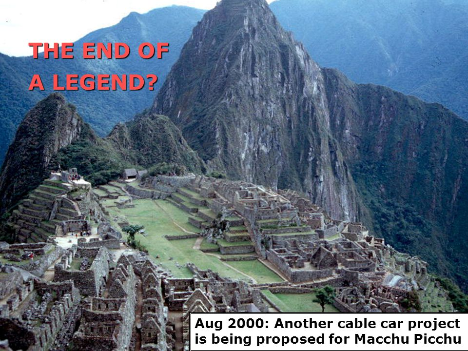 THE END OF A LEGEND? Aug 2000: Another cable car project is being proposed for Macchu Picchu