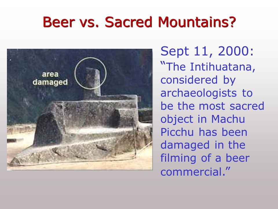 Sept 11, 2000: The Intihuatana, considered by archaeologists to be the most sacred object in Machu Picchu has been damaged in the filming of a beer commercial. Beer vs.