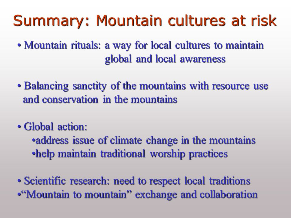 Summary: Mountain cultures at risk Mountain rituals: a way for local cultures to maintain Mountain rituals: a way for local cultures to maintain global and local awareness global and local awareness Balancing sanctity of the mountains with resource use Balancing sanctity of the mountains with resource use and conservation in the mountains and conservation in the mountains Global action: Global action: address issue of climate change in the mountainsaddress issue of climate change in the mountains help maintain traditional worship practiceshelp maintain traditional worship practices Scientific research: need to respect local traditions Scientific research: need to respect local traditions Mountain to mountain exchange and collaboration Mountain to mountain exchange and collaboration