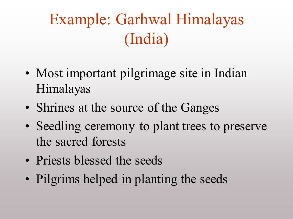 Example: Garhwal Himalayas (India) Most important pilgrimage site in Indian Himalayas Shrines at the source of the Ganges Seedling ceremony to plant t