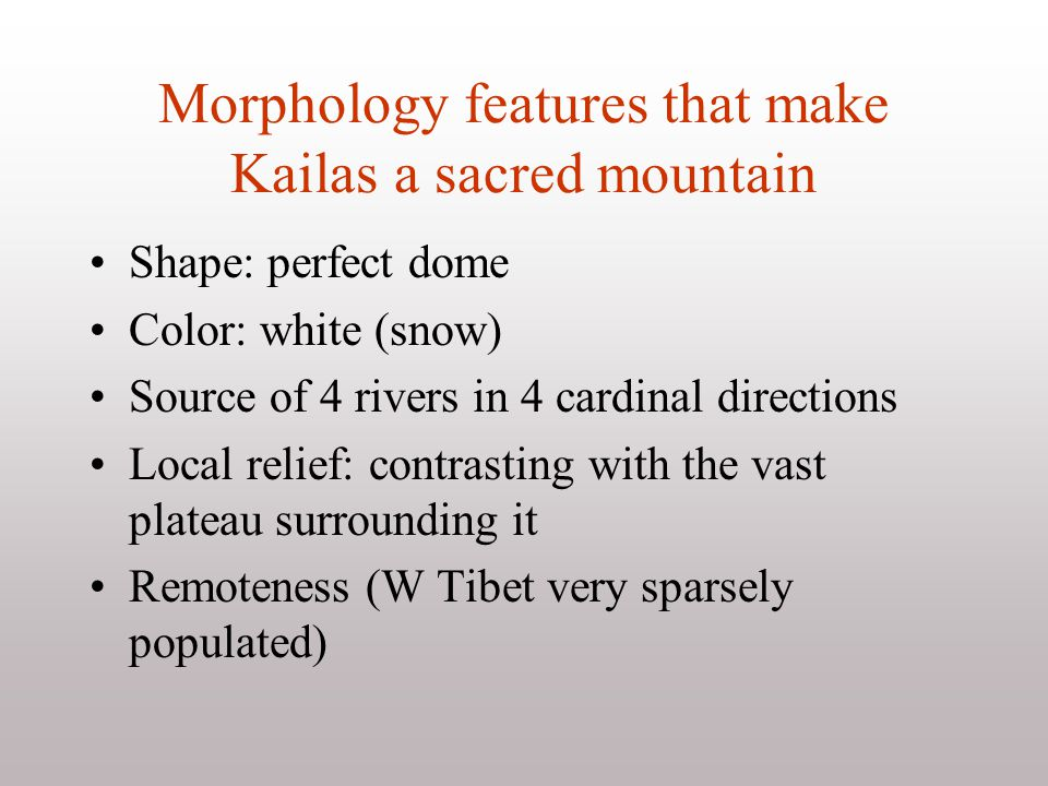 Morphology features that make Kailas a sacred mountain Shape: perfect dome Color: white (snow) Source of 4 rivers in 4 cardinal directions Local relief: contrasting with the vast plateau surrounding it Remoteness (W Tibet very sparsely populated)