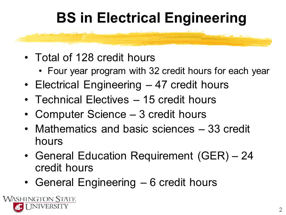 2 BS in Electrical Engineering Total of 128 credit hours Four year program with 32 credit hours for each year Electrical Engineering – 47 credit hours