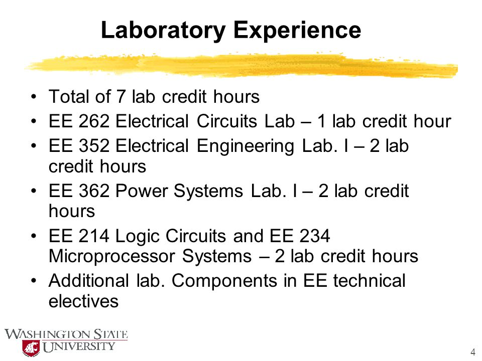 4 Laboratory Experience Total of 7 lab credit hours EE 262 Electrical Circuits Lab – 1 lab credit hour EE 352 Electrical Engineering Lab. I – 2 lab cr