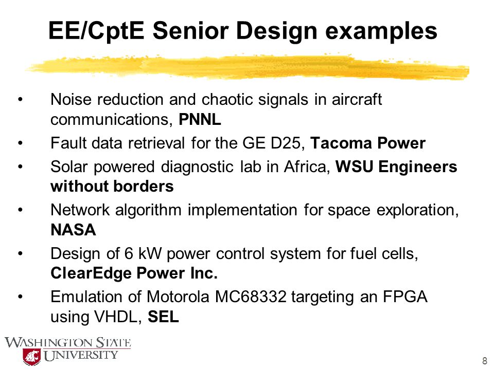 8 EE/CptE Senior Design examples Noise reduction and chaotic signals in aircraft communications, PNNL Fault data retrieval for the GE D25, Tacoma Power Solar powered diagnostic lab in Africa, WSU Engineers without borders Network algorithm implementation for space exploration, NASA Design of 6 kW power control system for fuel cells, ClearEdge Power Inc.