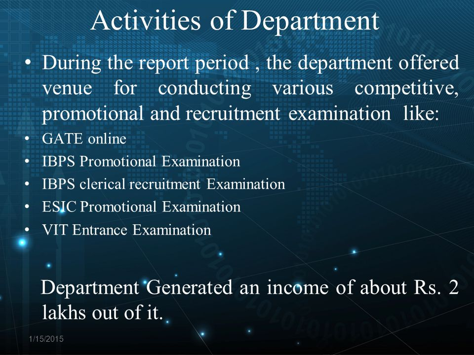 Activities of Department During the report period, the department offered venue for conducting various competitive, promotional and recruitment examination like: GATE online IBPS Promotional Examination IBPS clerical recruitment Examination ESIC Promotional Examination VIT Entrance Examination Department Generated an income of about Rs.