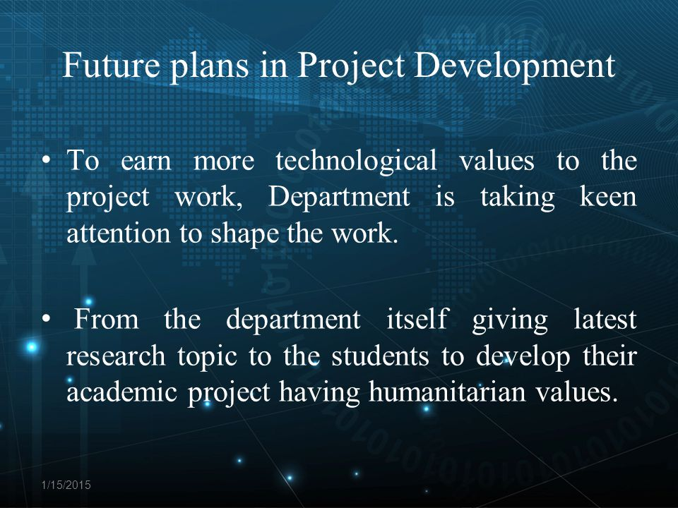 Future plans in Project Development To earn more technological values to the project work, Department is taking keen attention to shape the work.