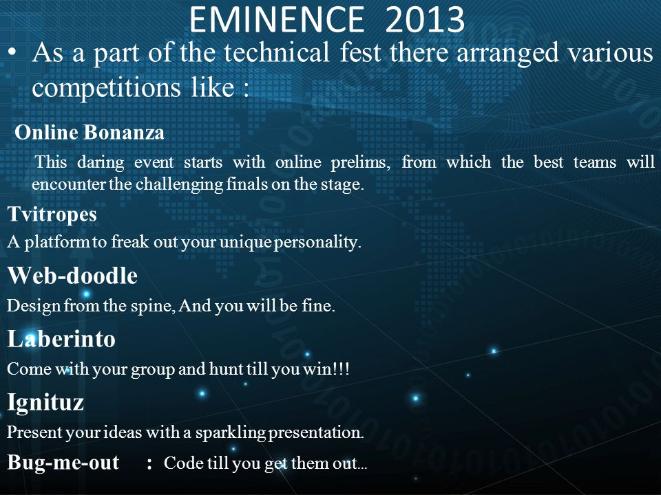 EMINENCE 2013 As a part of the technical fest there arranged various competitions like : Online Bonanza This daring event starts with online prelims, from which the best teams will encounter the challenging finals on the stage.