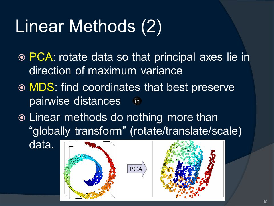 Linear Methods (2)  PCA: rotate data so that principal axes lie in direction of maximum variance  MDS: find coordinates that best preserve pairwise distances  Linear methods do nothing more than globally transform (rotate/translate/scale) data.
