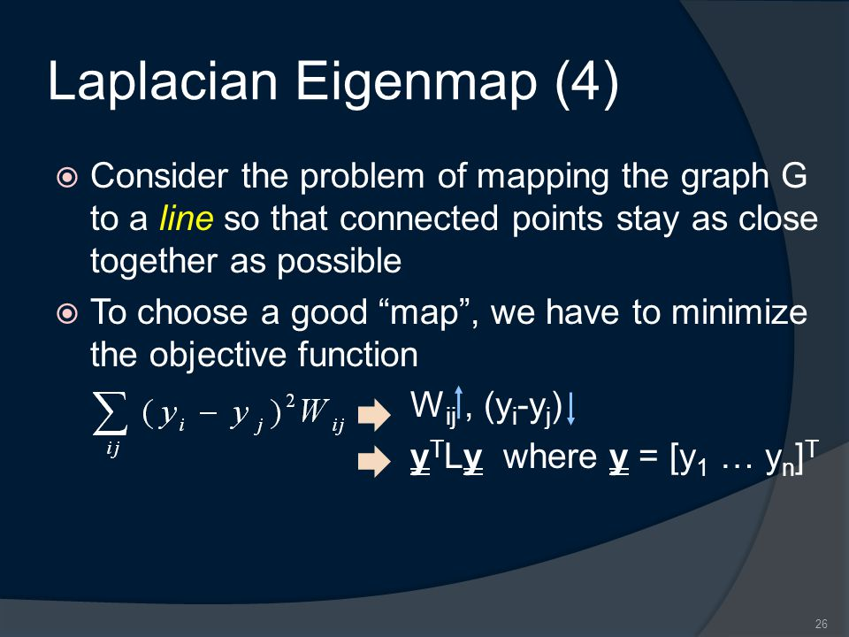 Laplacian Eigenmap (4)  Consider the problem of mapping the graph G to a line so that connected points stay as close together as possible  To choose a good map , we have to minimize the objective function W ij, (y i -y j ) y T Ly where y = [y 1 … y n ] T 26