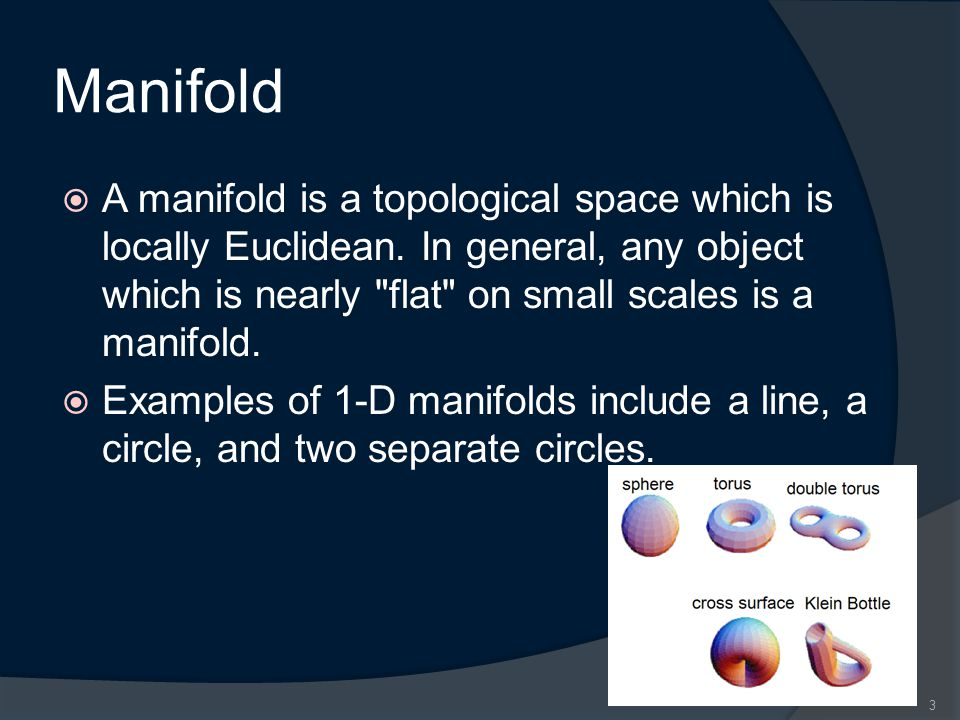 Manifold  A manifold is a topological space which is locally Euclidean.