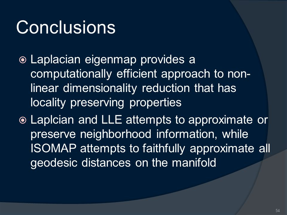 Conclusions  Laplacian eigenmap provides a computationally efficient approach to non- linear dimensionality reduction that has locality preserving pr