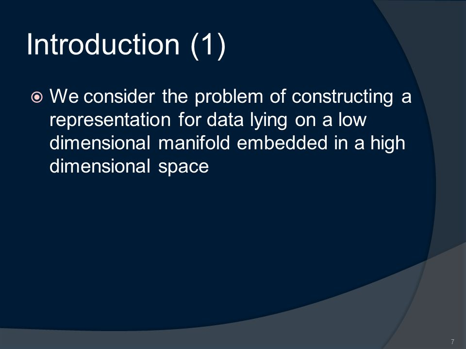 Introduction (1)  We consider the problem of constructing a representation for data lying on a low dimensional manifold embedded in a high dimensional space 7