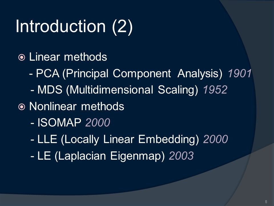Introduction (2)  Linear methods - PCA (Principal Component Analysis) 1901 - MDS (Multidimensional Scaling) 1952  Nonlinear methods - ISOMAP 2000 -