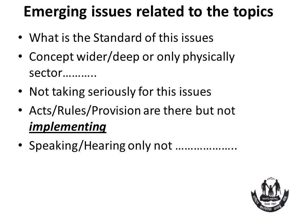 Emerging issues related to the topics What is the Standard of this issues Concept wider/deep or only physically sector……….. Not taking seriously for t