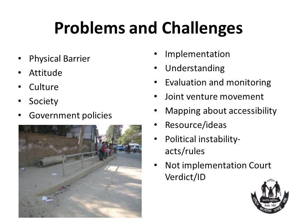 Problems and Challenges Physical Barrier Attitude Culture Society Government policies Implementation Understanding Evaluation and monitoring Joint venture movement Mapping about accessibility Resource/ideas Political instability- acts/rules Not implementation Court Verdict/ID