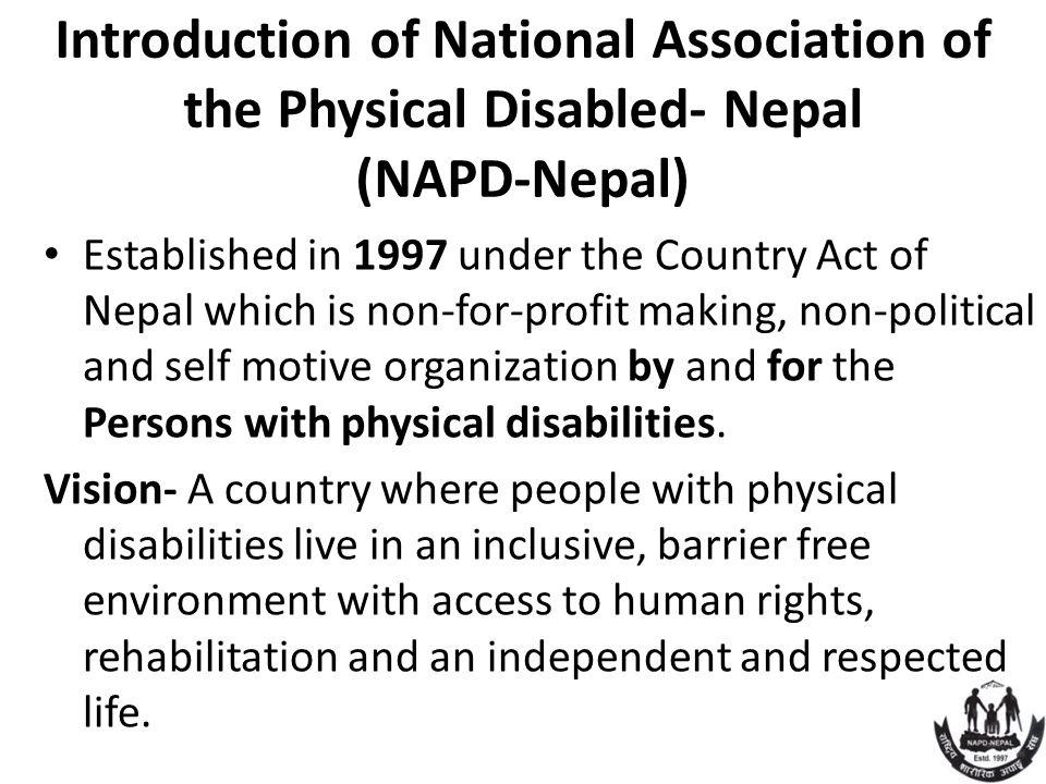 Introduction of National Association of the Physical Disabled- Nepal (NAPD-Nepal) Established in 1997 under the Country Act of Nepal which is non-for-profit making, non-political and self motive organization by and for the Persons with physical disabilities.