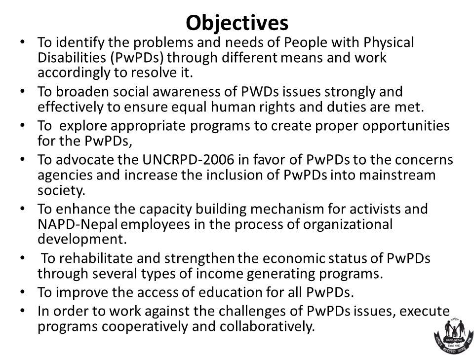 Objectives To identify the problems and needs of People with Physical Disabilities (PwPDs) through different means and work accordingly to resolve it.