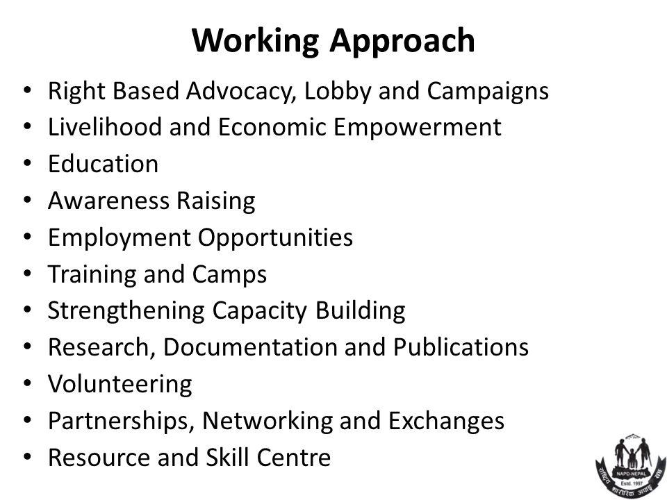 Working Approach Right Based Advocacy, Lobby and Campaigns Livelihood and Economic Empowerment Education Awareness Raising Employment Opportunities Tr