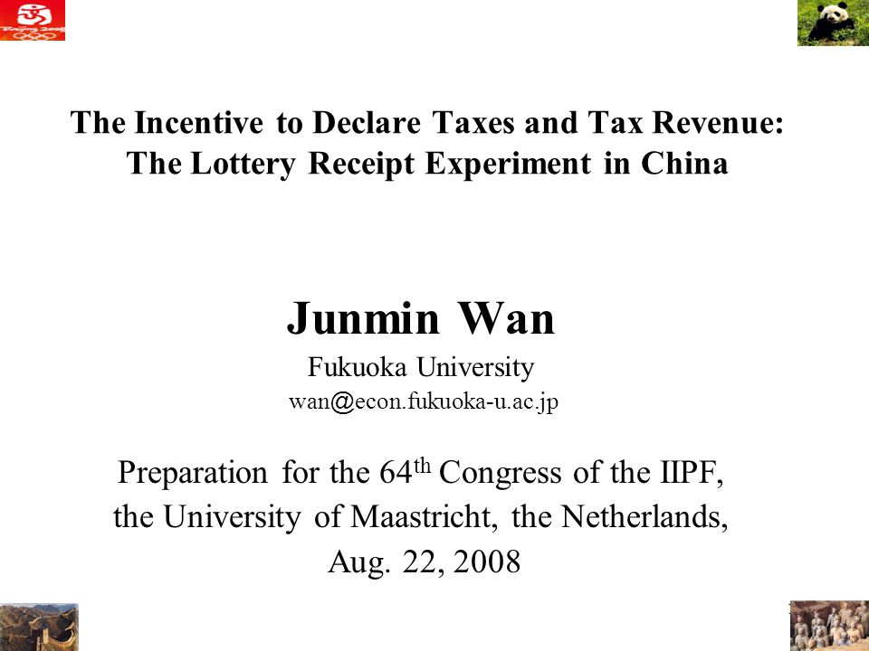 1 The Incentive to Declare Taxes and Tax Revenue: The Lottery Receipt Experiment in China Junmin Wan Fukuoka University wan @ econ.fukuoka-u.ac.jp Preparation for the 64 th Congress of the IIPF, the University of Maastricht, the Netherlands, Aug.