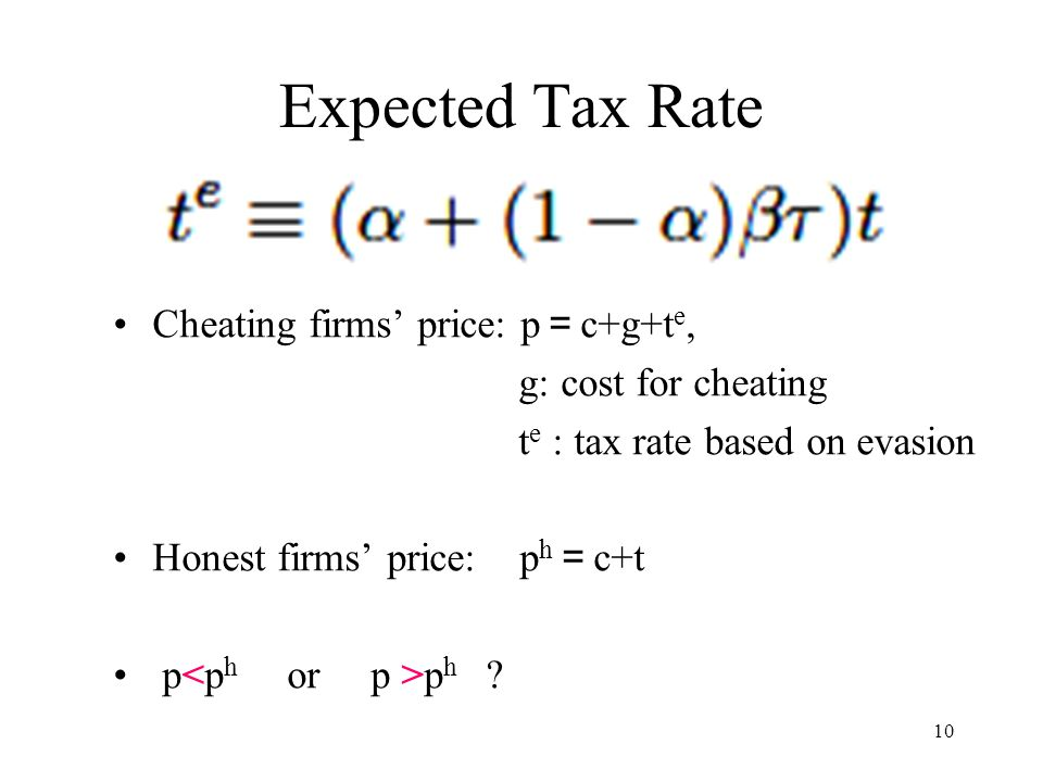 10 Expected Tax Rate Cheating firms' price: p = c+g+t e, g: cost for cheating t e : tax rate based on evasion Honest firms' price: p h = c+t p p h ?