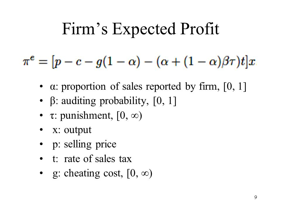 9 Firm's Expected Profit α: proportion of sales reported by firm, [0, 1] β: auditing probability, [0, 1] τ: punishment, [0, ∞) x: output p: selling price t: rate of sales tax g: cheating cost, [0, ∞)