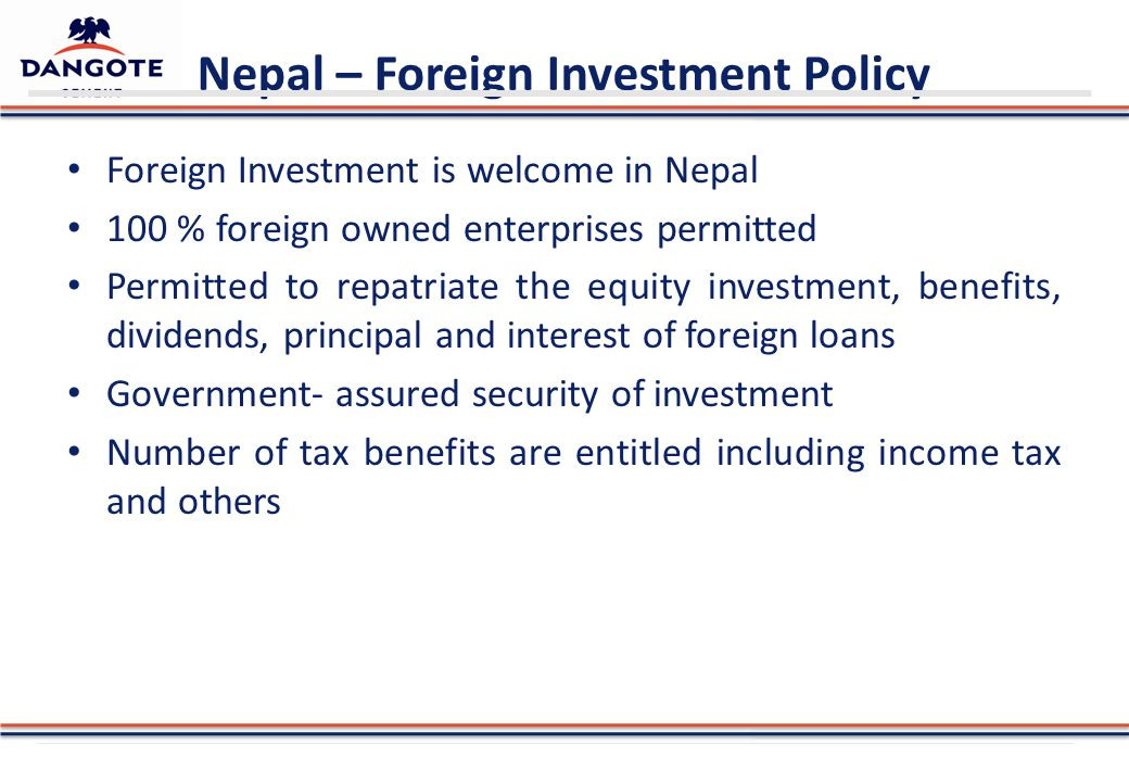 Nepal – Foreign Investment Policy Foreign Investment is welcome in Nepal 100 % foreign owned enterprises permitted Permitted to repatriate the equity