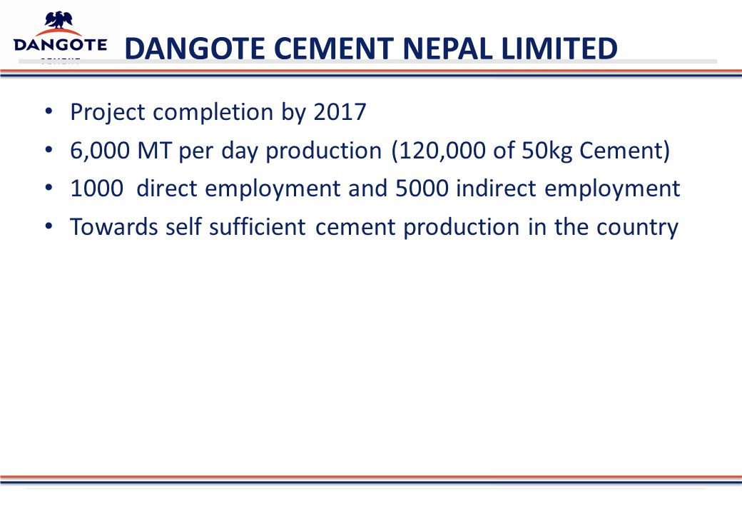DANGOTE CEMENT NEPAL LIMITED Project completion by 2017 6,000 MT per day production (120,000 of 50kg Cement) 1000 direct employment and 5000 indirect