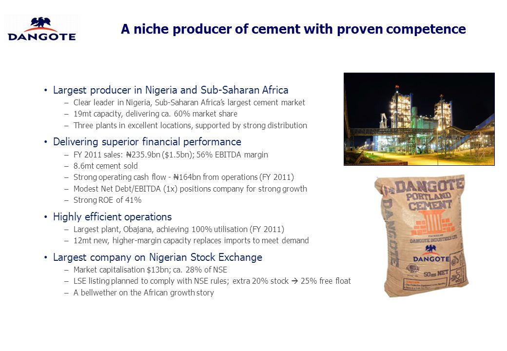 A niche producer of cement with proven competence Largest producer in Nigeria and Sub-Saharan Africa – Clear leader in Nigeria, Sub-Saharan Africa's l