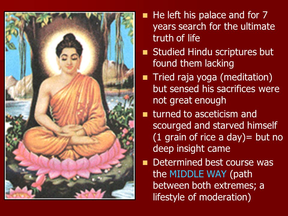 He left his palace and for 7 years search for the ultimate truth of life Studied Hindu scriptures but found them lacking Tried raja yoga (meditation) but sensed his sacrifices were not great enough turned to asceticism and scourged and starved himself (1 grain of rice a day)= but no deep insight came Determined best course was the MIDDLE WAY (path between both extremes; a lifestyle of moderation)