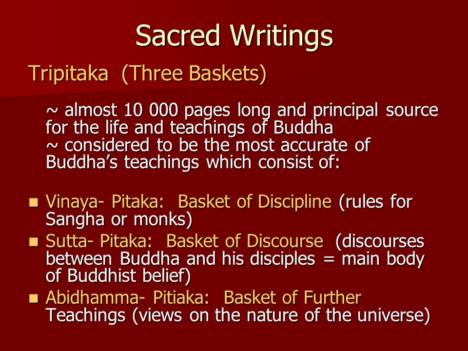 Sacred Writings Tripitaka (Three Baskets) ~ almost 10 000 pages long and principal source for the life and teachings of Buddha ~ considered to be the most accurate of Buddha's teachings which consist of: Vinaya- Pitaka: Basket of Discipline (rules for Sangha or monks) Vinaya- Pitaka: Basket of Discipline (rules for Sangha or monks) Sutta- Pitaka: Basket of Discourse (discourses between Buddha and his disciples = main body of Buddhist belief) Sutta- Pitaka: Basket of Discourse (discourses between Buddha and his disciples = main body of Buddhist belief) Abidhamma- Pitiaka: Basket of Further Teachings (views on the nature of the universe) Abidhamma- Pitiaka: Basket of Further Teachings (views on the nature of the universe)